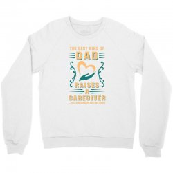 The Best Kind of Dad Raises a Caregiver Yes, She Bought Me This Shirt Crewneck Sweatshirt | Artistshot