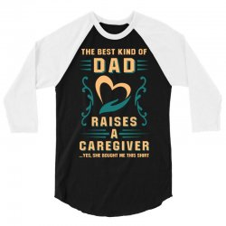 The Best Kind of Dad Raises a Caregiver Yes, She Bought Me This Shirt 3/4 Sleeve Shirt | Artistshot
