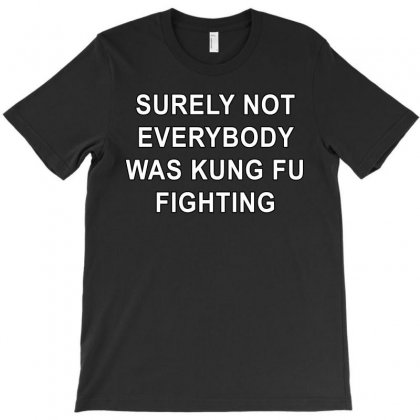 Surely Not Everybody Was Kung Fu Fighting T-shirt Designed By Killakam