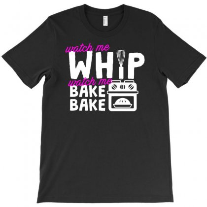 Watch Me Whip Watch Me Bake Bake T-shirt Designed By Firstore