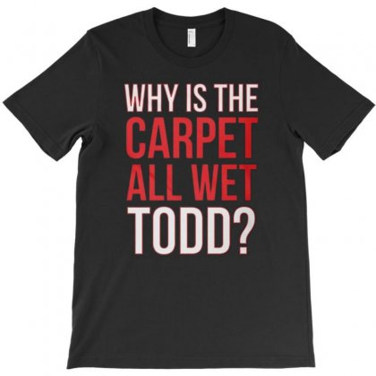 Why Is The Carpet All Wet Todd.. T-shirt Designed By Firstore