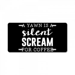 a yawn is a silent scream for coffee License Plate | Artistshot