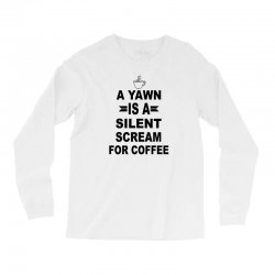 a yawn is a silent scream for coffeee Long Sleeve Shirts | Artistshot