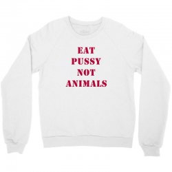 Eat Pussy Not Animals Crewneck Sweatshirt | Artistshot