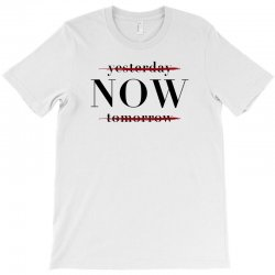 Yesterday Now Tomorrow T-Shirt | Artistshot