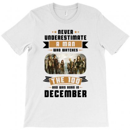 Never Underestimate A Man Who Watches The 100 And Was Born In December T-shirt Designed By Bigdlab