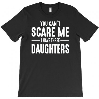 You Can't Scare Me I Have Three Daughters T-shirt Designed By Satrio Art
