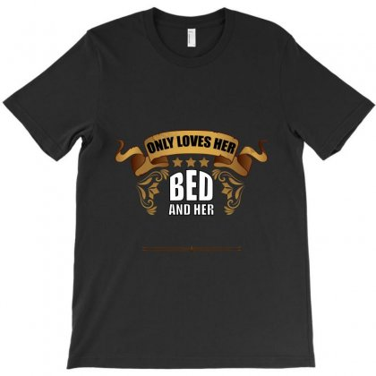 Only Loves Her Bed And Her (your Texs Hear) T-shirt Designed By Wizarts