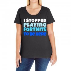 i stopped playing fortnite to be here Ladies Curvy T-Shirt | Artistshot