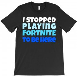 i stopped playing fortnite to be here T-Shirt | Artistshot