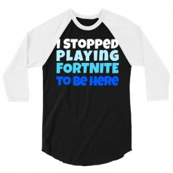 i stopped playing fortnite to be here 3/4 Sleeve Shirt | Artistshot