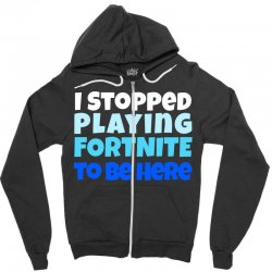 i stopped playing fortnite to be here Zipper Hoodie | Artistshot