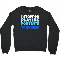 i stopped playing fortnite to be here Crewneck Sweatshirt | Artistshot