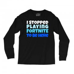 i stopped playing fortnite to be here Long Sleeve Shirts | Artistshot