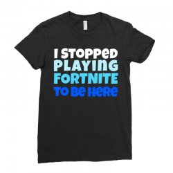 i stopped playing fortnite to be here Ladies Fitted T-Shirt | Artistshot