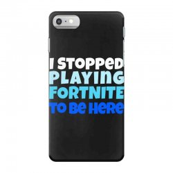 i stopped playing fortnite to be here iPhone 7 Case | Artistshot