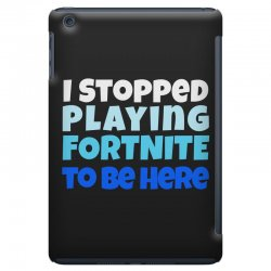 i stopped playing fortnite to be here iPad Mini | Artistshot