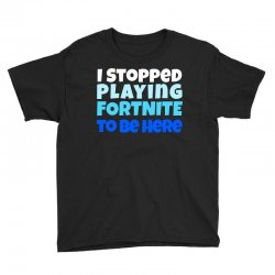 i stopped playing fortnite to be here Youth Tee | Artistshot