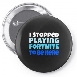 i stopped playing fortnite to be here Pin-back button | Artistshot