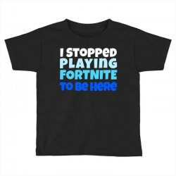 i stopped playing fortnite to be here Toddler T-shirt | Artistshot