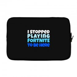 i stopped playing fortnite to be here Laptop sleeve | Artistshot