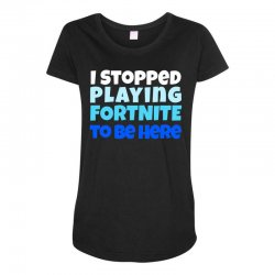 i stopped playing fortnite to be here Maternity Scoop Neck T-shirt | Artistshot
