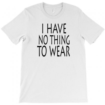 I Have No Thing To Wear T-shirt Designed By Ujang Atkinson