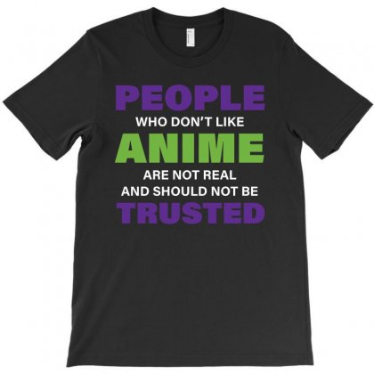 People Who Don't Like Anime Are Not Real And Should Not Be Trusted T-shirt Designed By Zeynepu