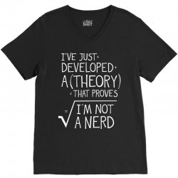 I've Just Developed A Theory That Proves I'm Not A Nerd V-Neck Tee | Artistshot