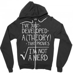 I've Just Developed A Theory That Proves I'm Not A Nerd Zipper Hoodie | Artistshot