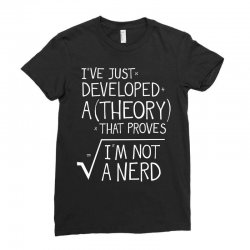 I've Just Developed A Theory That Proves I'm Not A Nerd Ladies Fitted T-Shirt | Artistshot
