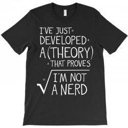 I've Just Developed A Theory That Proves I'm Not A Nerd T-Shirt | Artistshot
