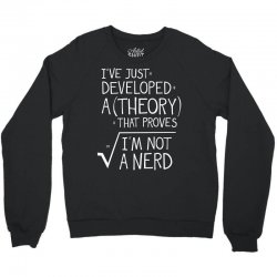 I've Just Developed A Theory That Proves I'm Not A Nerd Crewneck Sweatshirt | Artistshot