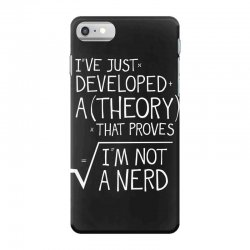 I've Just Developed A Theory That Proves I'm Not A Nerd iPhone 7 Case | Artistshot