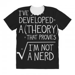 I've Just Developed A Theory That Proves I'm Not A Nerd All Over Women's T-shirt | Artistshot