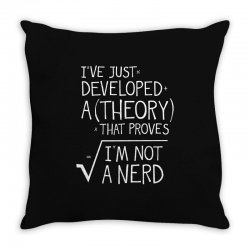 I've Just Developed A Theory That Proves I'm Not A Nerd Throw Pillow | Artistshot