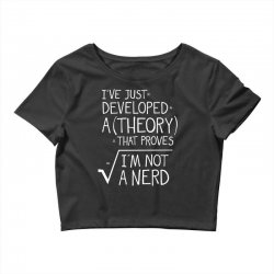 I've Just Developed A Theory That Proves I'm Not A Nerd Crop Top | Artistshot