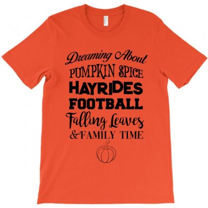 Dreaming About Pumpkin Spice Hayrides Footbal Falling Leaves Family Ti T-shirt Designed By Nurbetulk