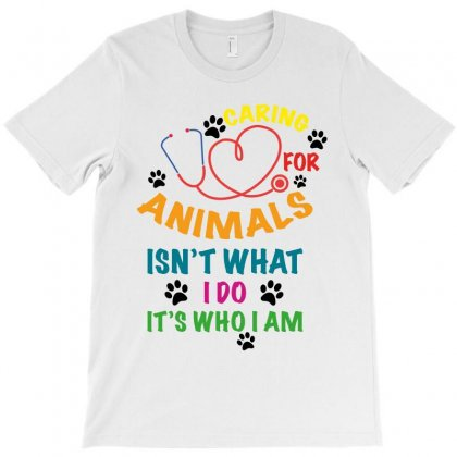 Caring For Animals Isn't What I Do It's Who I Am T-shirt Designed By Nurbetulk