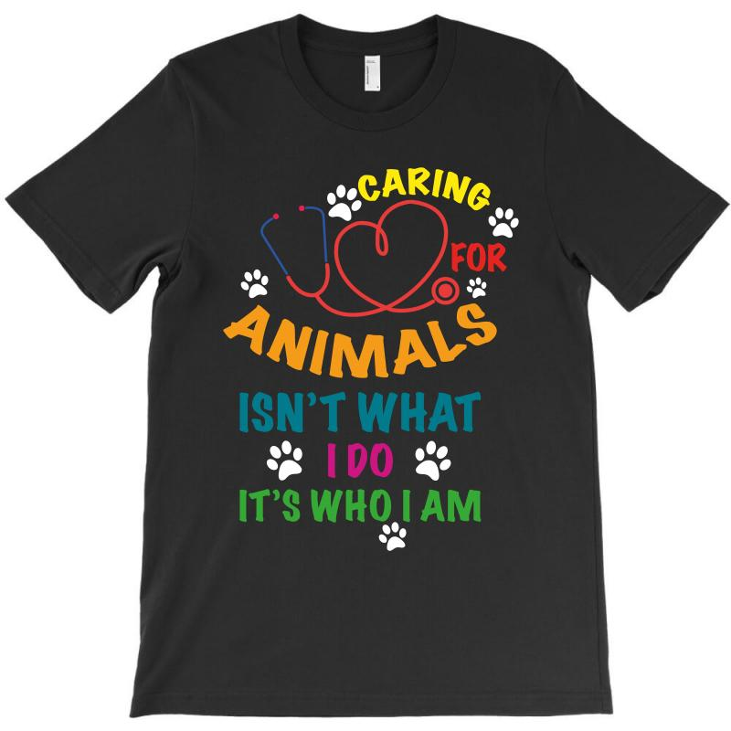Caring For Animals Isn't What I Do It's Who I Am T-shirt | Artistshot