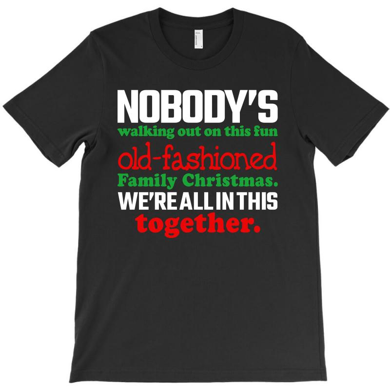 6f8431ac nobody's walking out on this fun old fashioned family christmas we're  T-Shirt