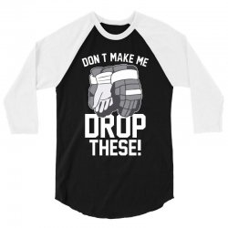 don't make me drop these hockey gloves athletic party sports humor 3/4 Sleeve Shirt | Artistshot