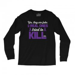 yes,they are fake. my real ones tried to kill me pancreatic cancer Long Sleeve Shirts | Artistshot