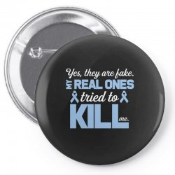 yes, they are fake my real ones tried to kill me stomach cancer Pin-back button | Artistshot