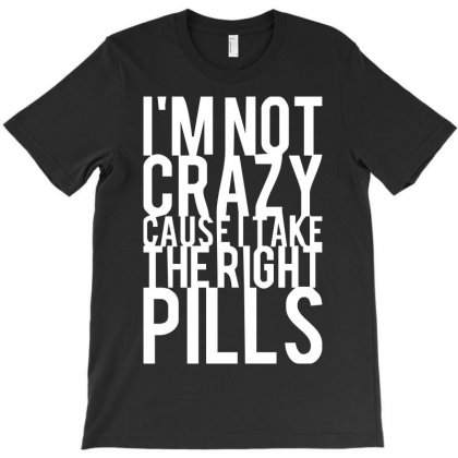 I'm Not Crazy Cause I Take The Right Pills T-shirt Designed By Ancart
