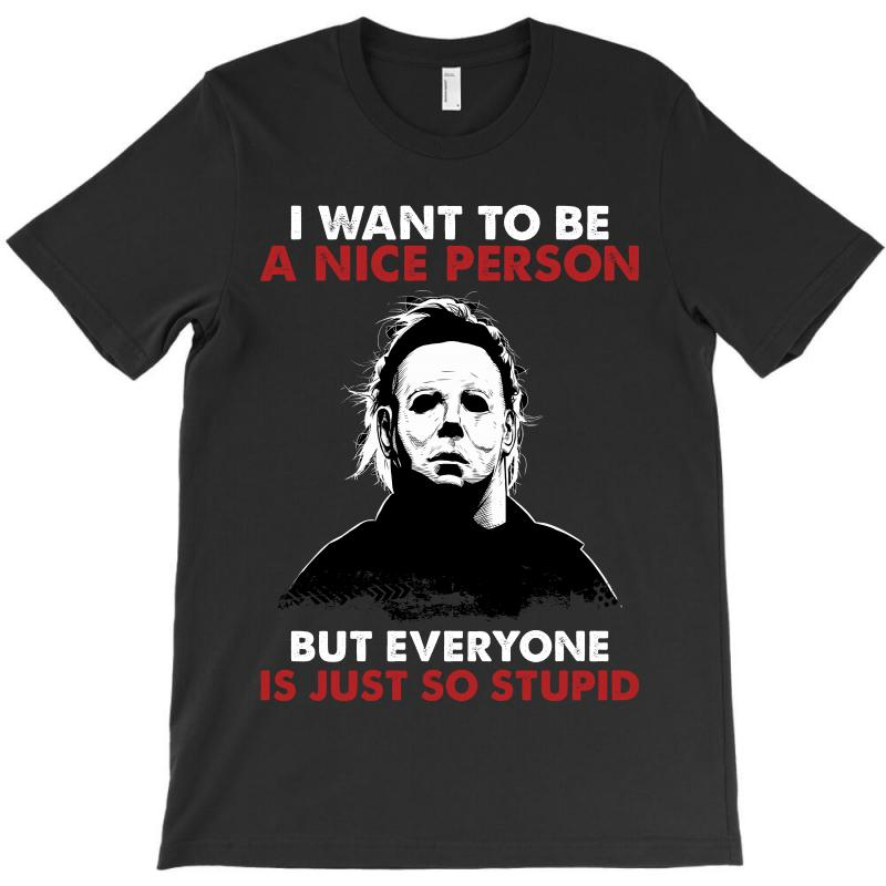 Michael Myers I Want To Be A Nice Person But Everyone Is Just Stupid T-shirt | Artistshot