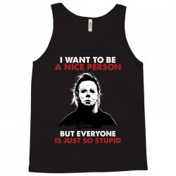 michael myers i want to be a nice person but everyone is just stupid Tank Top | Artistshot