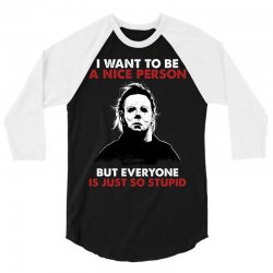 michael myers i want to be a nice person but everyone is just stupid 3/4 Sleeve Shirt | Artistshot