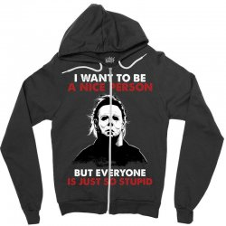 michael myers i want to be a nice person but everyone is just stupid Zipper Hoodie | Artistshot
