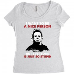 michael myers i want to be a nice person but everyone is just stupid Women's Triblend Scoop T-shirt | Artistshot